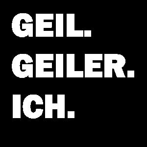 GEIL. GEILER. ICH.