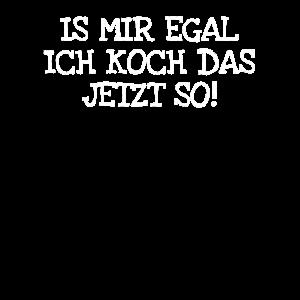 Is Mir Egal Ich Koch Das Jetzt So!
