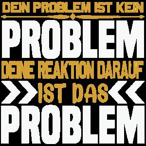 Deine REAKTION ist das PROBLEM