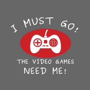 I must go - the video games need me