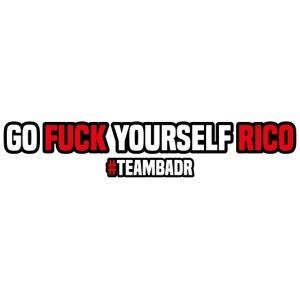 Fo fuck yourself Rico | #TEAMBADR