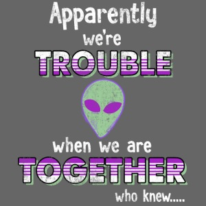 apparently we are trouble alien