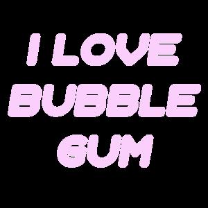 i love bubble gum