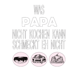 Was PAPA nicht kochen kann, schmeckt eh nicht!