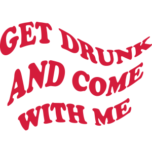 GET DRUNK AND COME WITH ME