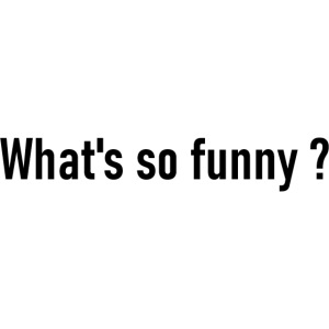 Whats so funny