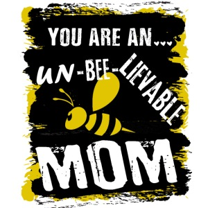 you re a un BEE Lievable mom