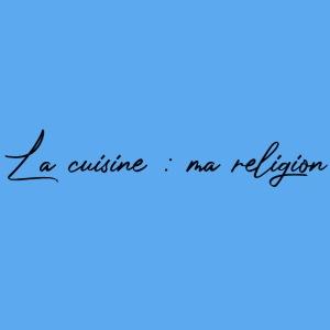 La cuisine : ma religion