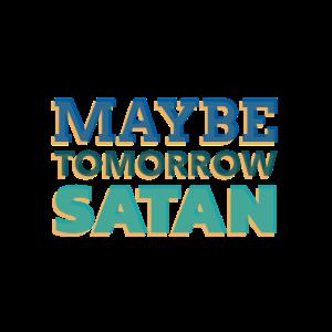 maybe tomorrow satan,