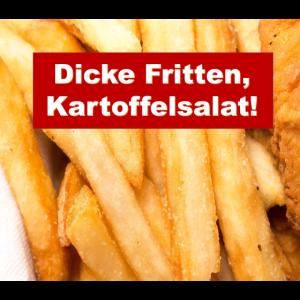 Dicke Fritten, Kartoffelsalat!