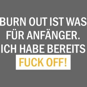 Burn out ist was für Anfänger. Ich habe bereits...