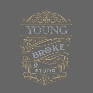 Young broke and stupid