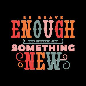 Sei mutig genug Mist fang etwas Neues an