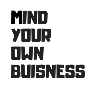 MIND YOUR OWN BUSISNESS
