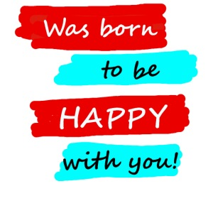 Was born to be happy with you!