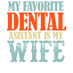 My Favorite Dental Assistant Is My Wife Funny