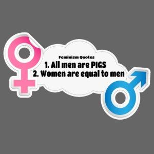 All men are pigs! Feminism Quotes