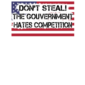 Dont Steal The Gouvernment Hates Competition