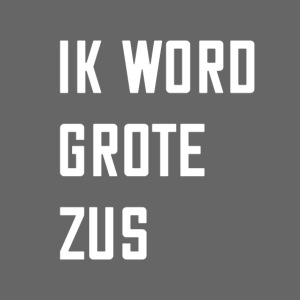 IK WORD GROTE ZUS