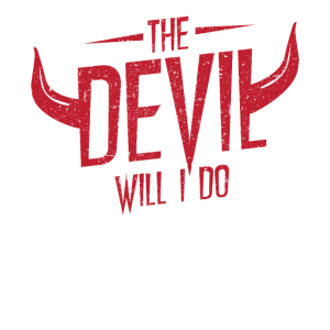 The devil will I do.