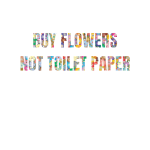 Buy Flowers not Toilet Paper