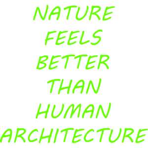Nature feels better than human architecture