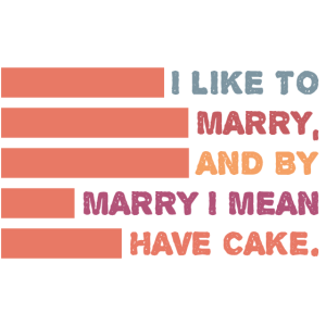 Ich will heiraten und mit heiraten mein ich Kuchen