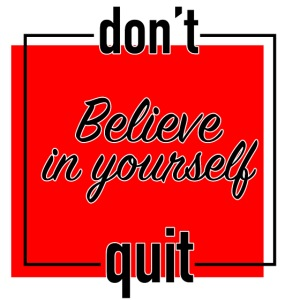 Don't quit, believe in yourself