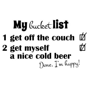 My bucket list, off the couch and drink beer