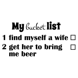 My bucket list, get a wife, get her to bring beer