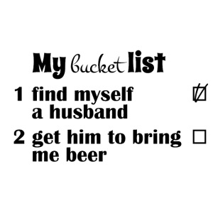 My bucket list, get a hubby get him to bring beer