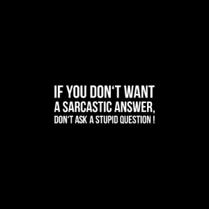 IF YOU DON'T WANT A SARCASTIC ANSWER DON'T ASK A