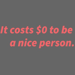 It costs $0 to be a nice person