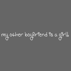 my other boyfriend is a girl