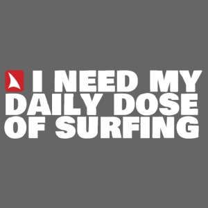 I NEED MY DAILY DOSE OF SURFING (white)