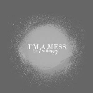 i'm a mess but i'm happy