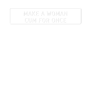 Make a woman cum for once