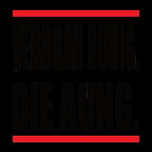 VERDRAH RUHIG DIE AUNG.