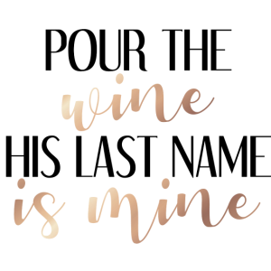 Pour the wine his last name is mine - rosegold