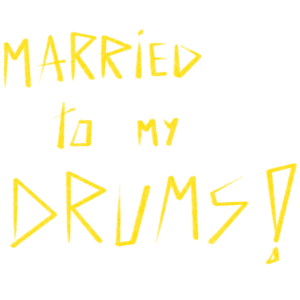 MARRIED TO MY DRUMS!