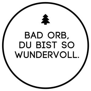 Bad Orb, du bist so wundervoll.