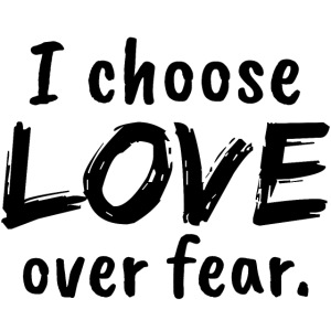 I choose love over fear. Liebe, anstatt Angst