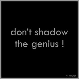 Don't shadow the genius