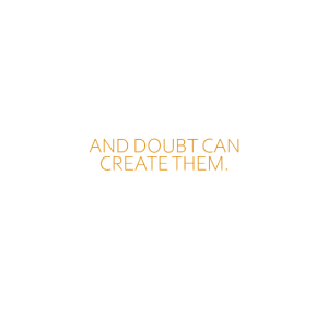 Faith can move mountains and doubt can create them
