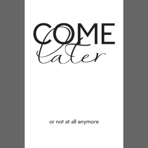 COME LATER