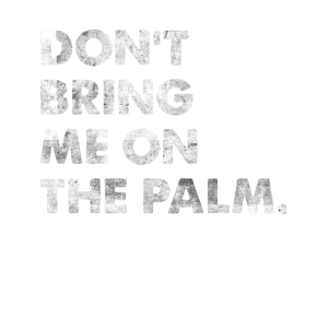 Don't Bring Me On The Palm Spruch Denglisch