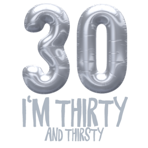 30 I'm thirty and thirsty