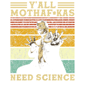 Yall Mothafuckas Need Science