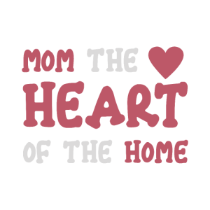 MOM THE HEART OF THE HOME