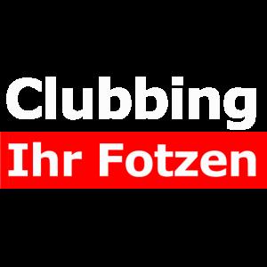 Clubbing ihr fotzen